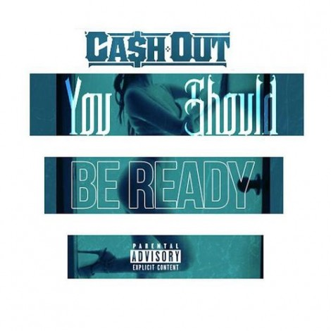 Ca$h Out – You Should Be Ready